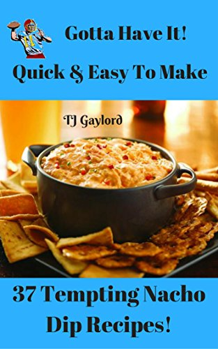 Gotta Have It Quick & Easy To Make 37 Tempting Nacho Dip Recipes! (English Edition)