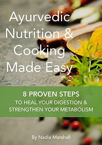 Ayurvedic Nutrition & Cooking Made Easy: 8 Proven Steps To Heal Your Digestion & Strengthen Your Metabolism
