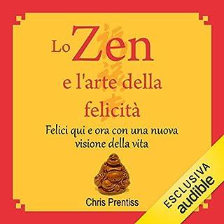 Lo Zen e l'arte della felicità     Felici qui e ora con una nuova visione della vita              Di:                                                                                                                                 Chris Prentiss                               Letto da:                                                                                                                                 Antonio Esse                      Durata:  2 ore e 23 min     176 recensioni     Totali 4,4