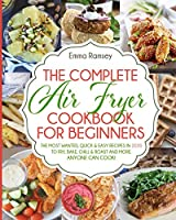The Complete Air Fryer Cookbook for Beginners: The Most Wanted, Quick & Easy Recipes in 2020 to Fry, Bake, Chill & Roast and More. Anyone Can Cook!