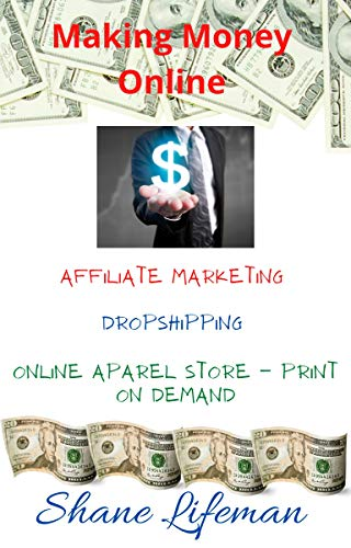Making Money Online - Affiliate Marketing - Dropshipping - Print On Demand POD: The Money Is Yours, You Just Have To Go After It - Making Money With Your Laptop (English Edition)