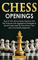Chess Openings: How to Win Almost Every Game in the First 5 Moves with Aggressive Strategies & Secret Traps Used by Pros (Even If You Are a Complete Beginner) (Chess 101)