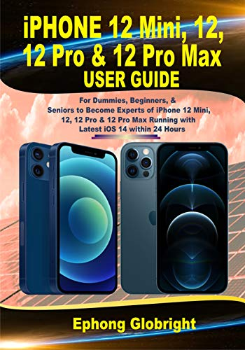 iPhone 12 Mini, 12, 12 Pro & 12 Pro Max User Guide: For Dummies, Beginners, & Seniors to Become Experts of iPhone 12 Mini, 12, 12 Pro & 12 Pro Max Running ... iOS 14 within 24 Hour (English Edition)