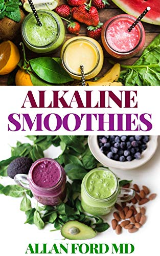 ALKALINE SMOOTHIES: Delicious & Nutritious, 100% Plant-Based Smoothie Recipes for a Super Healthy Lifestyle, Holistic Balance, and Natural Weight Loss (English Edition)