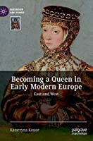 Becoming a Queen in Early Modern Europe: East and West (Queenship and Power)