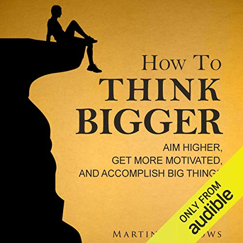 How to Think Bigger: Aim Higher, Get More Motivated, and Accomplish Big Things cover art
