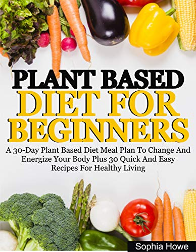 Plant Based Diets For Beginners: A 30-Day Plant Based Diet Meal Plan To Change And Energize Your Body Plus 30 Quick And Easy Recipes For Healthy Eating (English Edition)