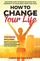 How To Change Your Life: Discover how to bring balance and harmony to your mind, body and soul. This book includes Master Your Emotions, How to End Anxiety, Chakras for Beginners, Reiki for Beginners