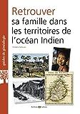 Retrouver sa famille dans les territoires de l'océan indien: La Réunion, Maurice, Madagascar et autres îles, comptoirs de l'Inde.