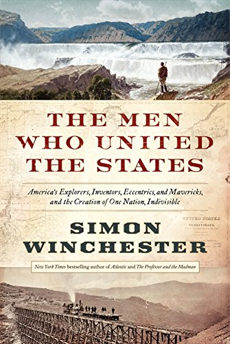 Image of The Men Who United the States: America's Explorers, Inventors, Eccentrics and Mavericks, and the Creation of One Nation, Indivisible