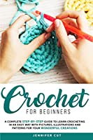 Crochet for Beginners: A Complete Step-By-Step Guide To Learn Crocheting In An Easy Way With Pictures, Illustrations And Patterns For Your Wonderful Creations