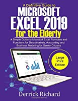 A Definitive Guide to Microsoft Excel 2019 FOR THE ELDERLY: A Simple Guide to Microsoft Excel Formulas and Functions for Data Analysis, Accounting and Business Modeling For Senior Citizens Front Cover