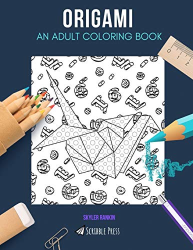ORIGAMI: AN ADULT COLORING BOOK: An Origami Coloring Book For Adults