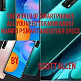 THE WORLD OF SMARTPHONES: ALL YOU NEED TO KNOW ABOUT HUAWEI P SMART AND OTHER SPECS (English Edition)