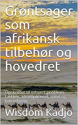 Grøntsager som afrikansk tilbehør og hovedret: Opskrifter til ethvert problem. Lækker, ukompliceret, sund og bæredygtig (Danish Edition)