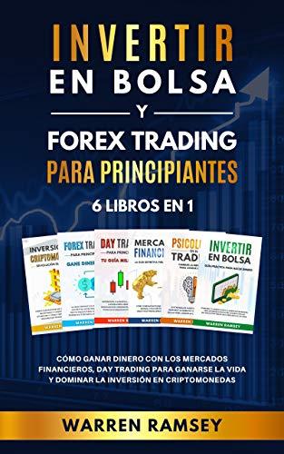 INVERTIR EN BOLSA Y FOREX TRADING PARA PRINCIPIANTES 6 Libros en 1: Cómo Ganar Dinero con los Mercados Financieros, Day Trading Para Ganarse la Vida y Dominar la Inversión en Criptomonedas