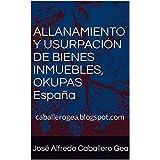 ALLANAMIENTO Y USURPACIÓN DE BIENES INMUEBLES, OKUPAS España: caballerogea.blogspot.com (Spanish Edition)