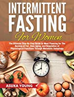 Intermittent Fasting for Women: The Ultimate Step-By-Step Guide to Meal Planning for The Burning of Fat, Slow Aging, and Regulation of Physiological Functions Through Metabolic Autophagy