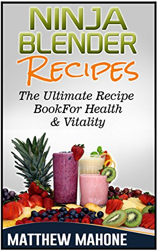 Ninja Blender Recipes: The Ultimate Recipe Book For Health & Vitality (Ninja blender recipes, Ninja recipe book, Ninja Recipes, Smoothie Recipes For Weight Loss, Cleanse Diet, Detox Smoothies)