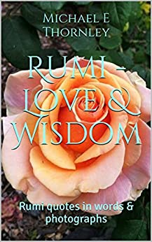 Rumi - Love & Wisdom: Rumi quotes in words & photographs by [Michael E Thornley]