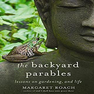 The Backyard Parables     Lessons on Gardening, and Life              By:                                                                                                                                 Margaret Roach                               Narrated by:                                                                                                                                 Margaret Roach                      Length: 8 hrs and 12 mins     33 ratings     Overall 4.1