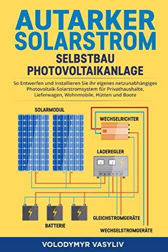 Autarker Solarstrom - Selbstbau Photovoltaikanlage: So Entwerfen und Installieren Sie Ihr Eigenes Netzunabhängiges Photovoltaik-Solarstromsystem für ... Lieferwagen, Wohnmobile, Hütten und Boote