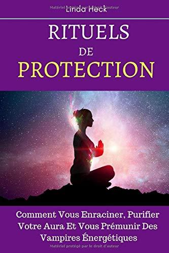 Rituels De Protection: Comment Vous Enraciner, Purifier Votre Aura Et Vous Prémunir Des Vampires Énergétiques