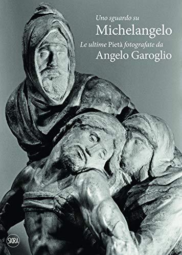 Uno sguardo su Michelangelo. Le ultime Pietà. Ediz. illustrata