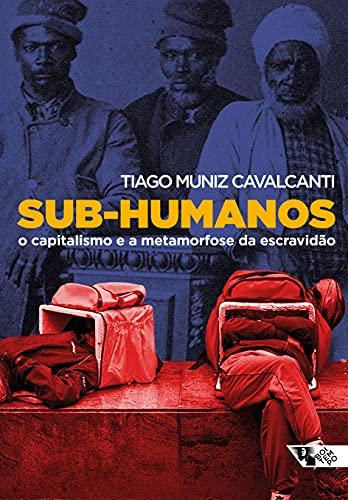Sub-humanos: O capitalismo e a metamorfose da escravidão (Mundo do trabalho)