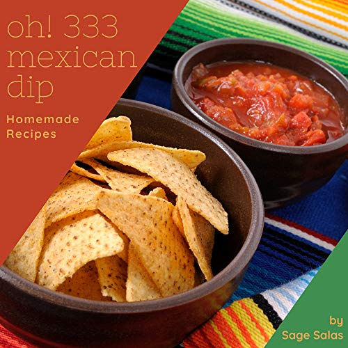 Oh! 333 Homemade Mexican Dip Recipes: More Than a Homemade Mexican Dip Cookbook (English Edition)
