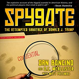 Spygate: The Attempted Sabotage of Donald J. Trump                   By:                                                                                                                                 Dan Bongino,                                                                                        D.C. McAllister,                                                                                        Matt Palumbo                               Narrated by:                                                                                                                                 Dan Bongino                      Length: 7 hrs and 28 mins     935 ratings     Overall 4.8