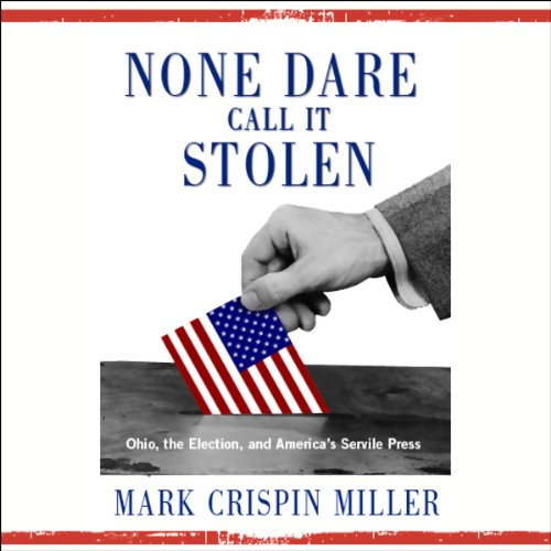 None Dare Call It Stolen     Ohio, the Election, and America's Servile Press              Written by:                                                                                                                                 Mark Crispin Miller                               Narrated by:                                                                                                                                 Mark Crispin Miller                      Length: 1 hr and 36 mins     Not rated yet     Overall 0.0