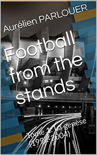 Football from the stands: Tome 1: La genèse (1992-2004) (French Edition)