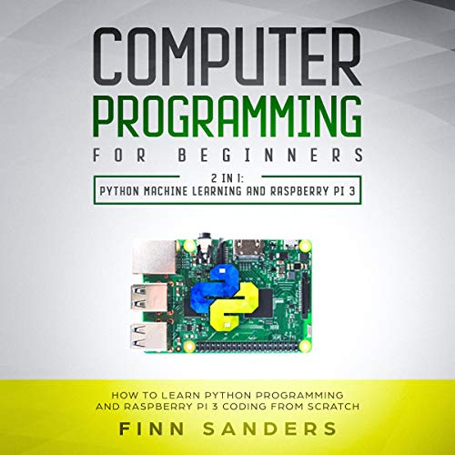 Computer Programming for Beginners - 2 in 1: Python Machine Learnig and Raspberry Pi 3 audiobook cover art