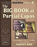 The Big Book of Partial Capos: An In-Depth Look At A Hidden Musical World (Capo Voodoo Guitar) (Volume 8)