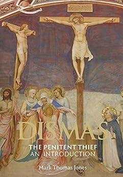 Dismas - The Penitent Thief: An Introduction by [Mark Thomas Jones]