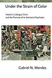 Under the Strain of Color: Harlem's Lafargue Clinic and the Promise of an Antiracist Psychiatry (Cornell Studies in the History of Psychiatry)