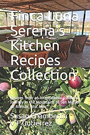 Finca Luna Serenas Kitchen Recipes Collection: Recipes from an International Culinary Journey In the Mountains of San Miguel de Allende, Gto. Mex.