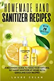 Homemade Hand Sanitizer Recipes: A Beginners Guide to Make Your Natural DIY Hand Sanitizer at Home with Quick and Easy Recipes (Covid-19 Survival Guide)