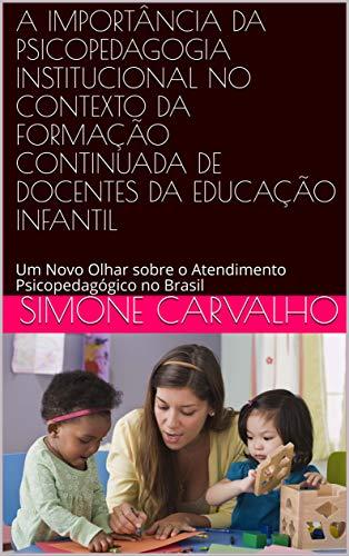 A IMPORTÂNCIA DA PSICOPEDAGOGIA INSTITUCIONAL NO CONTEXTO DA FORMAÇÃO CONTINUADA DE DOCENTES DA EDUCAÇÃO INFANTIL: Um Novo Olhar sobre o Atendimento Psicopedagógico no Brasil