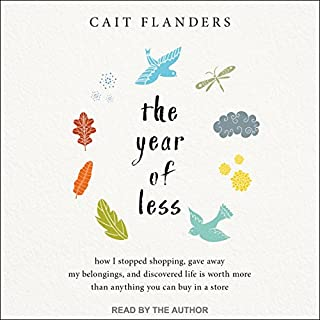 The Year of Less     How I Stopped Shopping, Gave Away My Belongings, and Discovered Life Is Worth More Than Anything You Can Buy in a Store              Written by:                                                                                                                                 Cait Flanders                               Narrated by:                                                                                                                                 Cait Flanders                      Length: 5 hrs and 33 mins     214 ratings     Overall 4.2