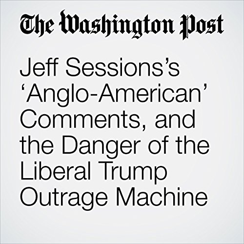 Jeff Sessions's 'Anglo-American' Comments, and the Danger of the Liberal Trump Outrage Machine copertina