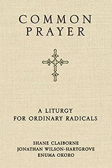Common Prayer: A Liturgy for Ordinary Radicals by [Shane Claiborne, Jonathan Wilson-Hartgrove, Enuma Okoro]