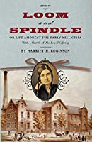 """Loom and Spindle: Or, Life among the Early Mill Girls; with a Sketch of """"The Lowell Offering"""" and some of Its Contributors"""