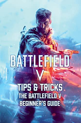 Battlefield V Tips & Tricks: The Battlefield V Beginner's Guide: Battlefield V Walkthrough (English Edition)