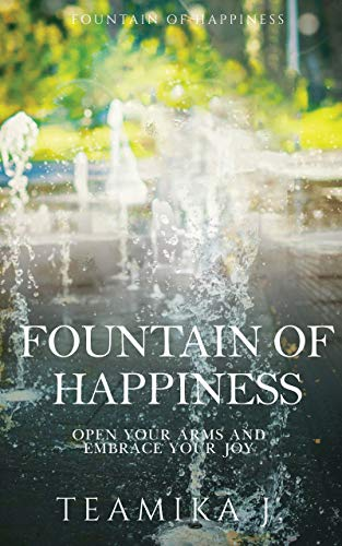 Fountain of Happiness: Open Your Arms and Embrace Your Joy by [Teamika J.]