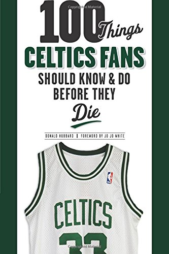 100 Things Celtics Fans Should Know & Do Before They Die (100 Things...Fans Should Know)
