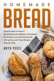 Homemade Bread: Simple Guide on How to Bread Baking for Beginners (Kneaded, No-Knead, Low Carb Keto Bread) with 35 Easy and Tasty Recipes Step-by-Step