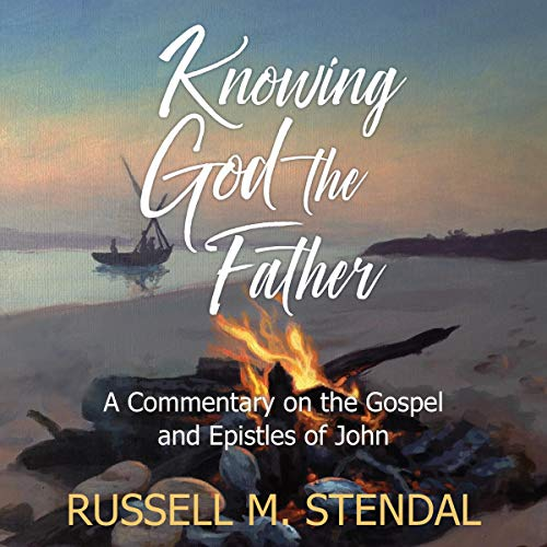 Knowing God the Father: A Commentary on the Gospel and Epistles of John audiobook cover art