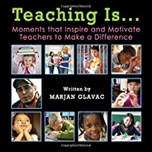 Teaching Is...: Moments that inspire and Motivate Teachers to Make a Difference